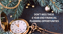 DON'T MISS THESE 6 YEAR-END FINANCIAL PLANNING OPPORTUNITIES
