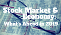 Stock Market & Economy: What's Ahead in 2019