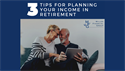 Three Tips for Planning Your Income in Retirement