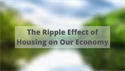 The Ripple Effect of Housing on Our Economy