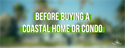 Before Buying a Coastal Home or Condo