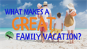 What Makes for a Great Family Vacation?