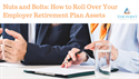 Nuts and Bolts: How to Roll Over Your Employer Retirement Plan Assets