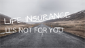 Life Insurance, It's Not For You!