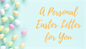 A Personal Easter Letter for You