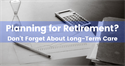 Planning for Retirement? Don't Forget About Long-Term Care