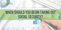 When Should You Begin Taking Out Social Security?