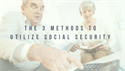The 3 Methods to Utilize Social Security