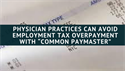 "Physician Practices Can Avoid Employment Tax Overpayment with ""Common Paymaster"""