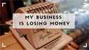 My Business is Losing Money