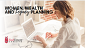 Women, Wealth, and Legacy Planning
