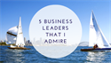 5 Business Leaders that I Admire