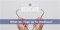 How and When Do I Sign Up for Medicare?