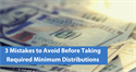 3 Mistakes to Avoid Before Taking Required Minimum Distributions