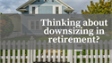 Thinking About Downsizing in Retirement?
