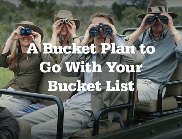 <p>A Bucket Plan to Go with Your Bucket List</p>
