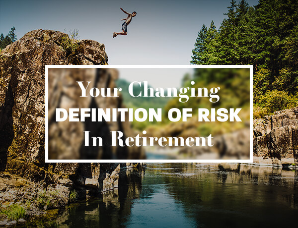 <p>Your Changing Definition of Risk in Retirement</p>