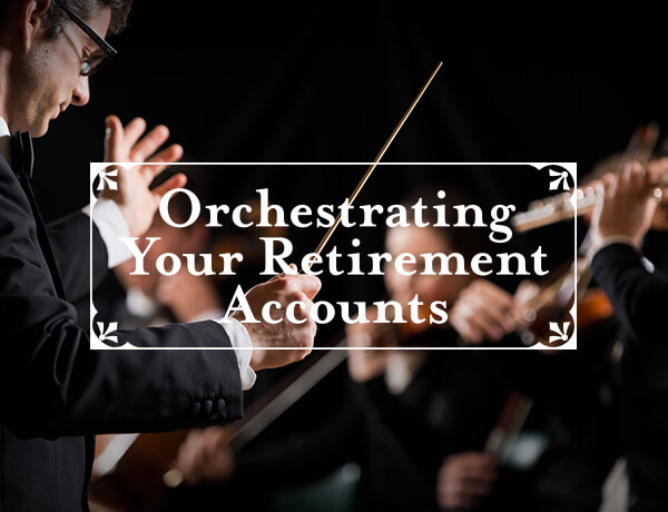 <p>Orchestrating Your Retirement Accounts</p>