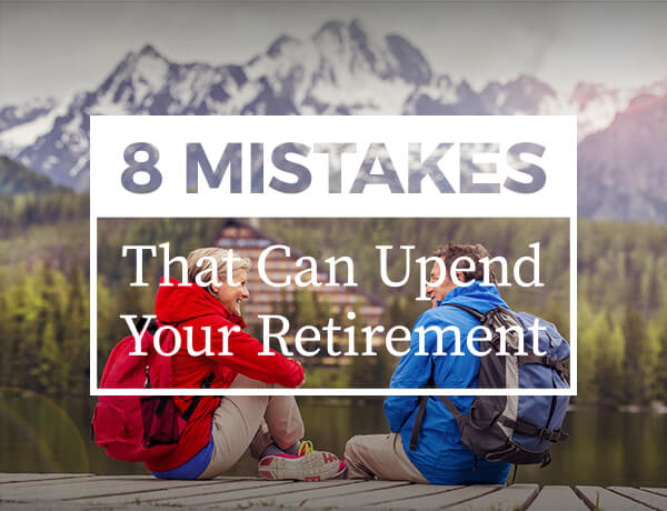 <p>Eight Mistakes That Can Upend Your Retirement</p>