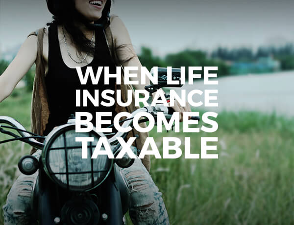 <p>When Life Insurance Becomes Taxable</p>