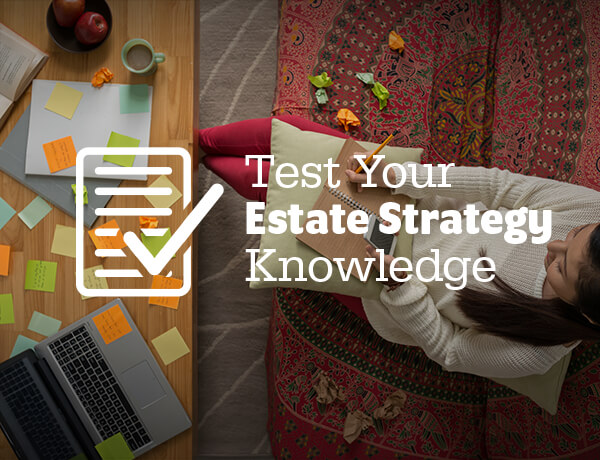 <p>Test Your Estate Strategy Knowledge</p>