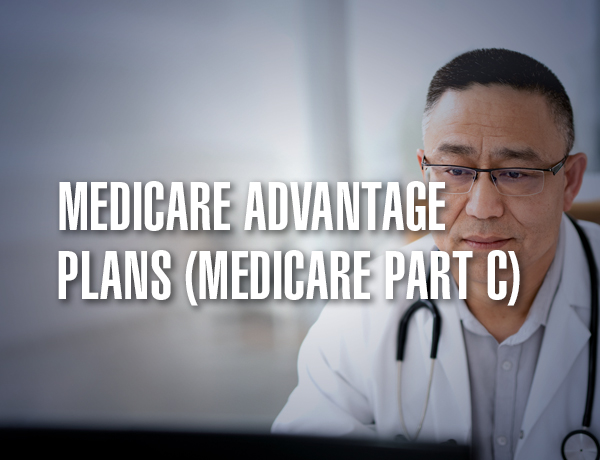 <p>Medicare Advantage Plans (Medicare Part C)</p>