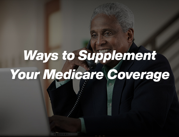 <p>Ways to Supplement Your Medicare Coverage</p>